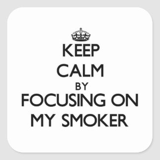Keep Calm by focusing on My Smoker Square Stickers
