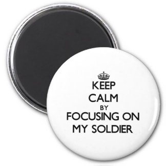 Keep Calm by focusing on My Soldier Fridge Magnets
