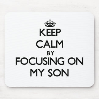 Keep Calm by focusing on My Son Mouse Pad
