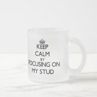 Keep Calm by focusing on My Stud 10 Oz Frosted Glass Coffee Mug