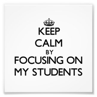 Keep Calm by focusing on My Students Photo Art