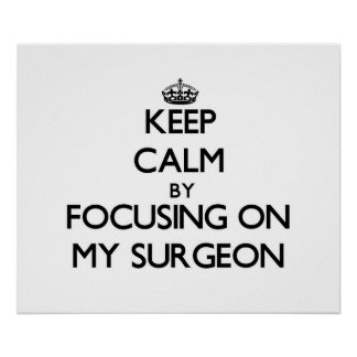 Keep Calm by focusing on My Surgeon Poster