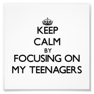 Keep Calm by focusing on My Teenagers Photo Art