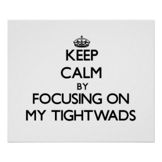 Keep Calm by focusing on My Tightwads Posters