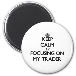 Keep Calm by focusing on My Trader Fridge Magnet