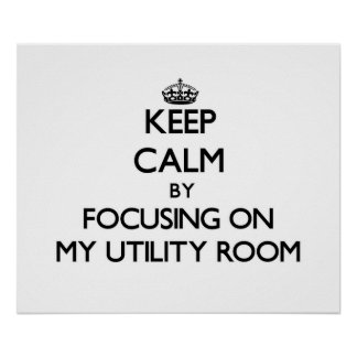 Keep Calm by focusing on My Utility Room Poster