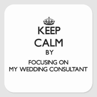 Keep Calm by focusing on My Wedding Consultant Square Sticker