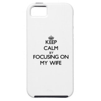 Keep Calm by focusing on My Wife iPhone 5 Cases