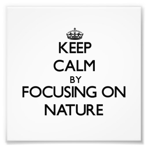 Keep Calm by focusing on Nature Photo