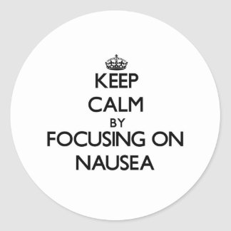 Keep Calm by focusing on Nausea Round Stickers