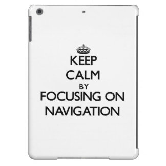 Keep Calm by focusing on Navigation iPad Air Covers