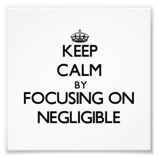 Keep Calm by focusing on Negligible Photograph