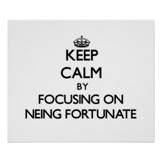 Keep Calm by focusing on Neing Fortunate Posters