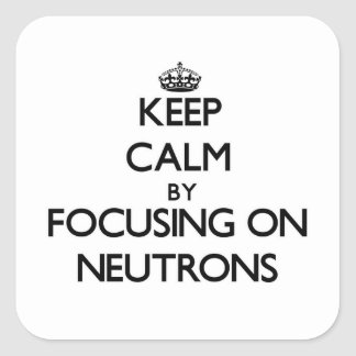 Keep Calm by focusing on Neutrons Square Sticker