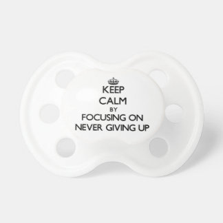 Keep Calm by focusing on Never Giving Up Pacifier
