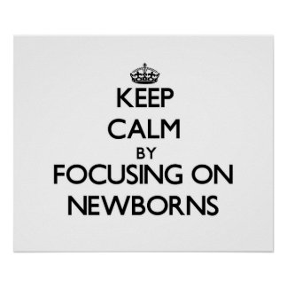 Keep Calm by focusing on Newborns Posters