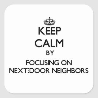 Keep Calm by focusing on Next-Door Neighbors Stickers