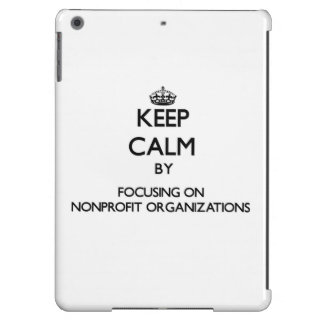 Keep Calm by focusing on Nonprofit Organizations iPad Air Cases