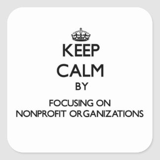 Keep Calm by focusing on Nonprofit Organizations Square Sticker