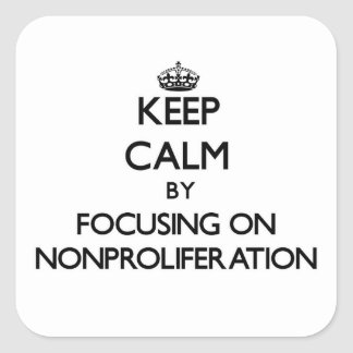 Keep Calm by focusing on Nonproliferation Square Sticker