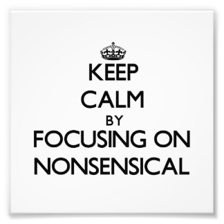 Keep Calm by focusing on Nonsensical Photo Print