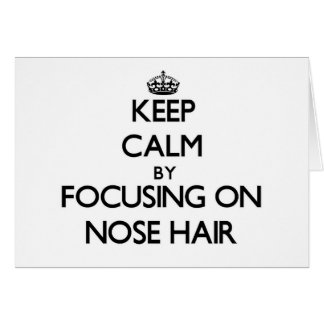 Keep Calm by focusing on Nose Hair Greeting Cards