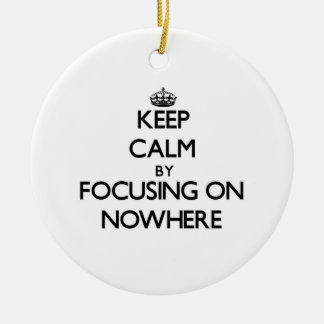 Keep Calm by focusing on Nowhere Ornament