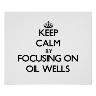 Keep Calm by focusing on Oil Wells Poster