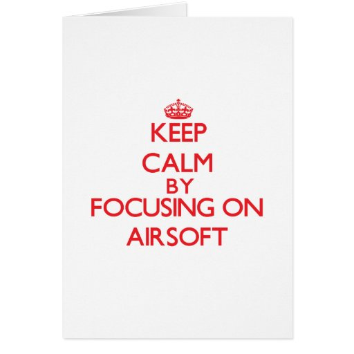 Keep calm by focusing on on Airsoft Cards