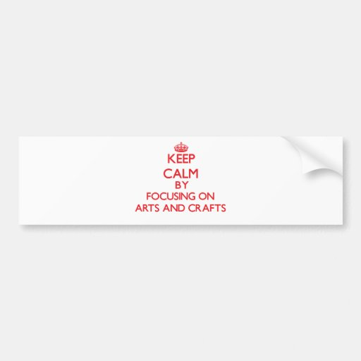 Keep calm by focusing on on Arts And Crafts Bumper Sticker