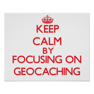 Keep calm by focusing on on Geocaching Posters