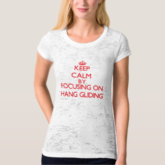 Keep calm by focusing on on Hang Gliding T Shirts