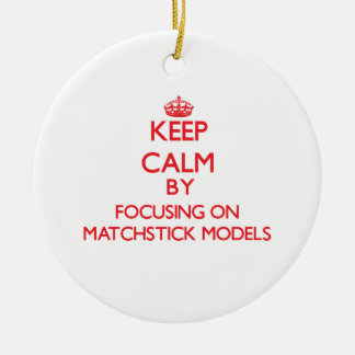 Keep calm by focusing on on Matchstick Models Ornaments