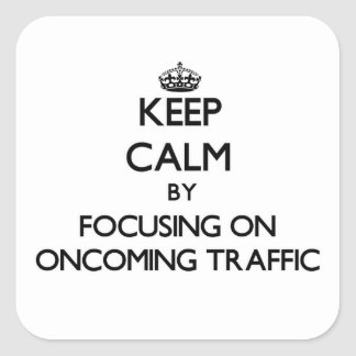 Keep Calm by focusing on Oncoming Traffic Square Sticker