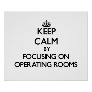 Keep Calm by focusing on Operating Rooms Poster