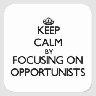 Keep Calm by focusing on Opportunists Square Sticker