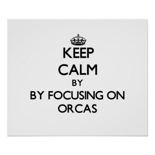 Keep calm by focusing on Orcas Poster