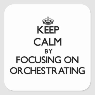 Keep Calm by focusing on Orchestrating Square Sticker