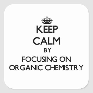 Keep calm by focusing on Organic Chemistry Square Sticker