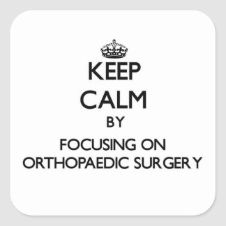 Keep calm by focusing on Orthopaedic Surgery Stickers