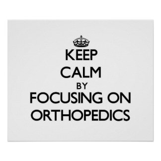 Keep Calm by focusing on Orthopedics Poster