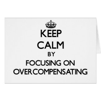 Keep Calm by focusing on Overcompensating Greeting Cards