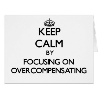 Keep Calm by focusing on Overcompensating Card