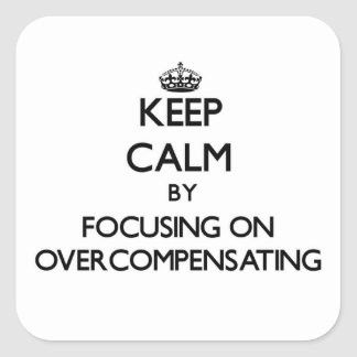 Keep Calm by focusing on Overcompensating Square Stickers