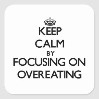 Keep Calm by focusing on Overeating Square Sticker