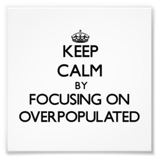 Keep Calm by focusing on Overpopulated Photograph