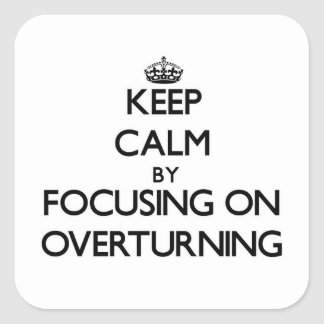 Keep Calm by focusing on Overturning Square Sticker