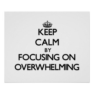 Keep Calm by focusing on Overwhelming Posters