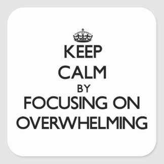 Keep Calm by focusing on Overwhelming Square Sticker