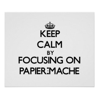 Keep Calm by focusing on Papier-Mache Posters